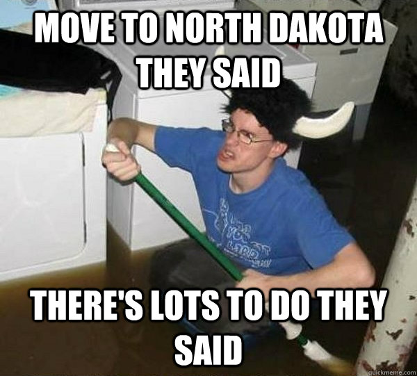 Move to North Dakota they said There's lots to do they said - Move to North Dakota they said There's lots to do they said  They said
