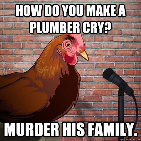 how do you make a plumber cry? murder his family. - how do you make a plumber cry? murder his family.  Anti Joke Chicken Animeme