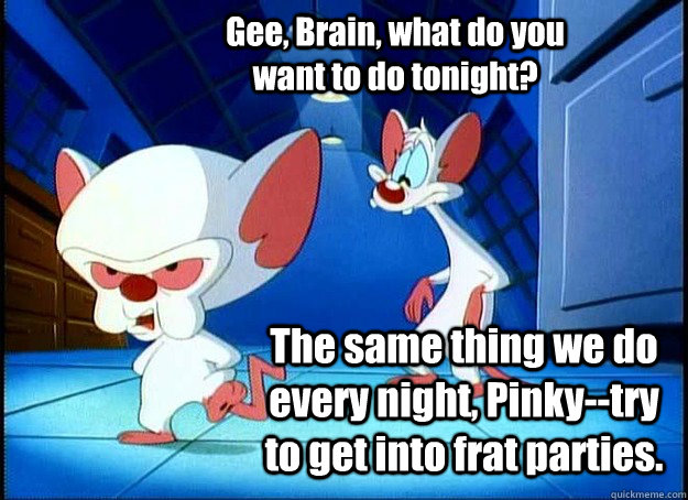 Gee, Brain, what do you want to do tonight? The same thing we do every night, Pinky--try to get into frat parties. - Gee, Brain, what do you want to do tonight? The same thing we do every night, Pinky--try to get into frat parties.  Pinky and the Brain