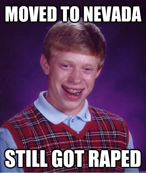 moved to nevada  still got raped - moved to nevada  still got raped  Bad Luck Brian