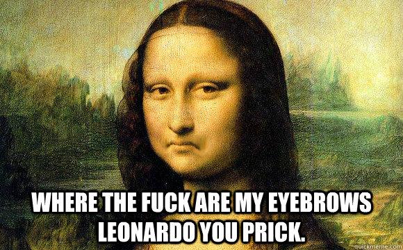 where the fuck are my eyebrows leonardo you prick.