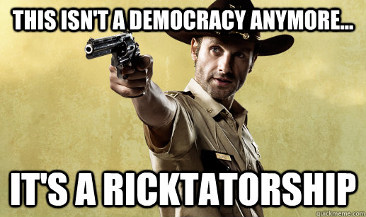 This ISN'T A DEMOCRACY ANYMORE... IT'S A RICKTATORSHIP - This ISN'T A DEMOCRACY ANYMORE... IT'S A RICKTATORSHIP  DICTATOR RICK