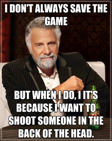 I don't always save the game But when I do, I it's because i want to shoot someone in the back of the head. - I don't always save the game But when I do, I it's because i want to shoot someone in the back of the head.  The Most Interesting Man In The World
