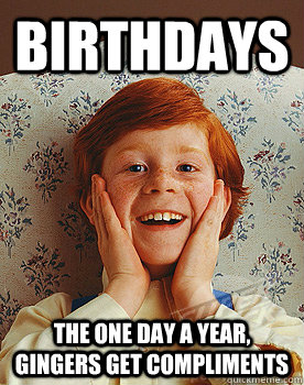 Birthdays the one day a year, Gingers get compliments