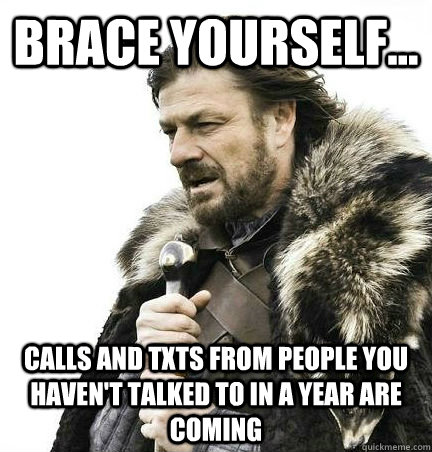 brace yourself... calls and txts from people you haven't talked to in a year are coming