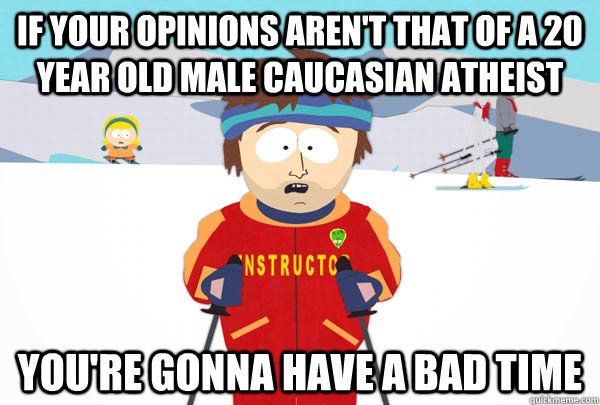 If your opinions aren't that of a 20 year old male Caucasian atheist You're gonna have a bad time - If your opinions aren't that of a 20 year old male Caucasian atheist You're gonna have a bad time  Super Cool Ski Instructor