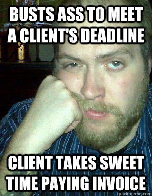 Busts ass to meet a client's deadline Client takes sweet time paying invoice