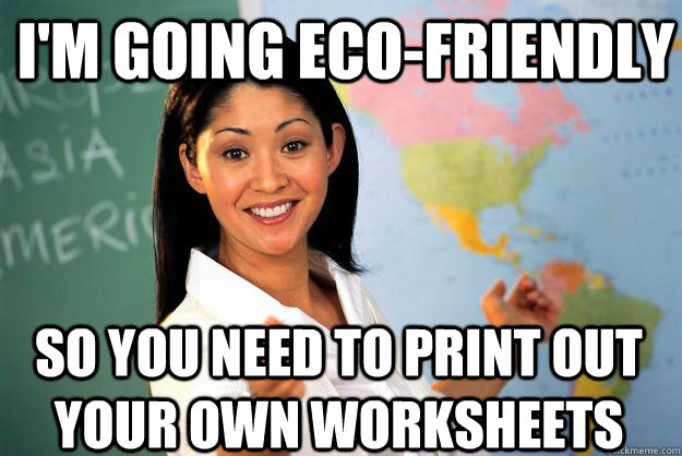 I'm going eco-friendly SO you need to print out your own worksheets - I'm going eco-friendly SO you need to print out your own worksheets  Unhelpful High School Teacher