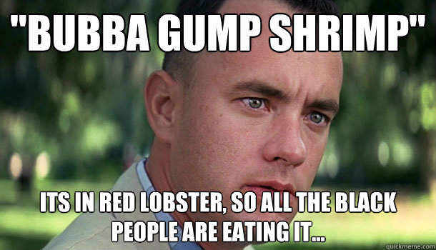 Bubba Gump Shrimp Its In Red Lobster So All The Black People Are