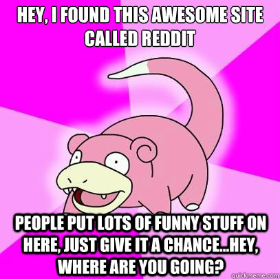 Hey, I found this awesome site called Reddit People put lots of funny stuff on here, just give it a chance...hey, where are you going? - Hey, I found this awesome site called Reddit People put lots of funny stuff on here, just give it a chance...hey, where are you going?  Slowpoke