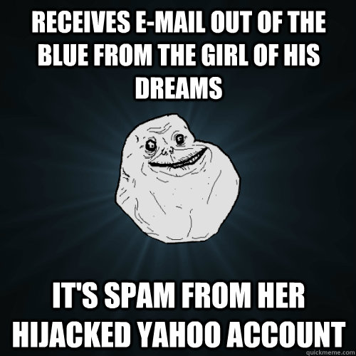 Receives e-mail out of the blue from the girl of his dreams It's spam from her hijacked Yahoo account - Receives e-mail out of the blue from the girl of his dreams It's spam from her hijacked Yahoo account  Forever Alone