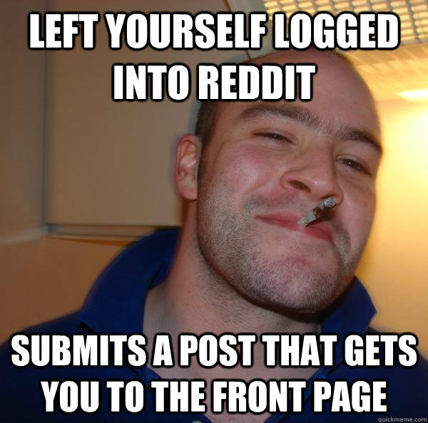 left yourself logged into reddit submits a post that gets you to the front page - left yourself logged into reddit submits a post that gets you to the front page  Misc