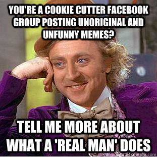You're a cookie cutter facebook group posting unoriginal and unfunny memes? Tell me more about what a 'real man' does - You're a cookie cutter facebook group posting unoriginal and unfunny memes? Tell me more about what a 'real man' does  Condescending Wonka
