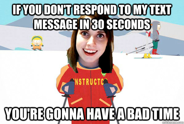 If you don't respond to my text message in 30 seconds You're gonna have a bad time