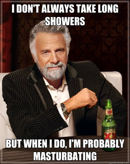 I don't always take long showers but when I do, I'm probably masturbating - I don't always take long showers but when I do, I'm probably masturbating  The Most Interesting Man In The World