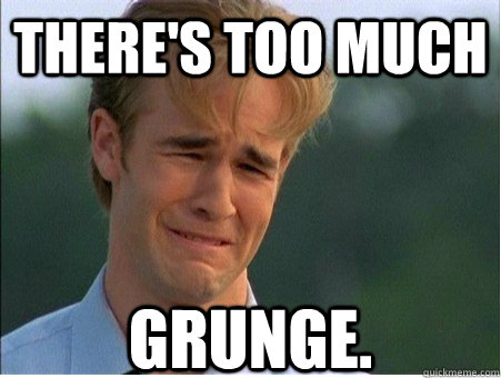 There's too much grunge. - There's too much grunge.  1990s Problems