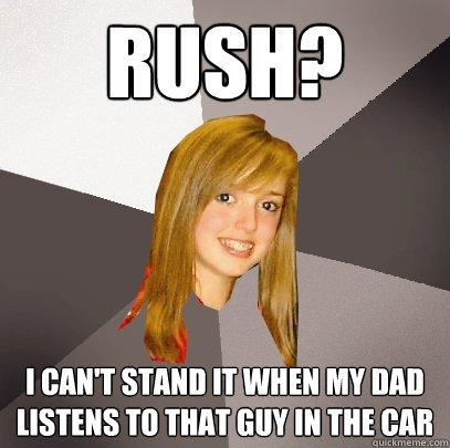 Rush? I can't stand it when my dad listens to that guy in the car - Rush? I can't stand it when my dad listens to that guy in the car  Musically Oblivious 8th Grader