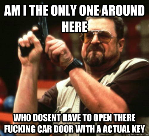 Am i the only one around here Who dosent have to open there fucking car door with a actual key - Am i the only one around here Who dosent have to open there fucking car door with a actual key  Am I The Only One Around Here