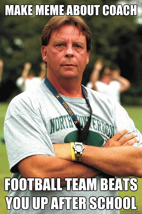 Make meme about coach football team beats you up after school