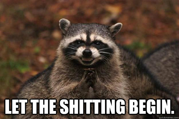 Let the shitting begin. -  Let the shitting begin.  Evil Plotting Raccoon