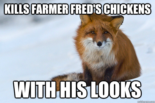 Kills Farmer Fred's chickens with his looks