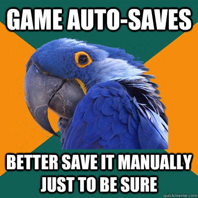 Game Auto-Saves Better save it manually just to be sure - Game Auto-Saves Better save it manually just to be sure  Paranoid Parrot