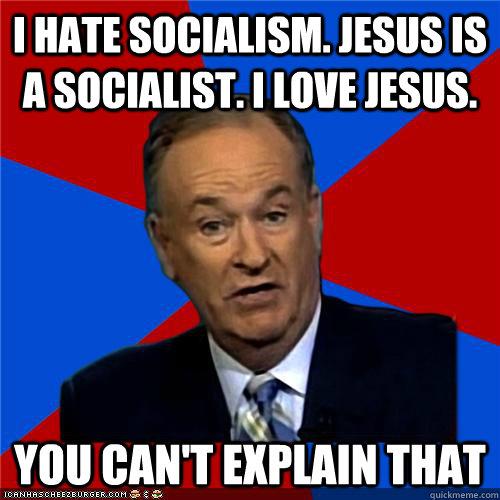 I HATE SOCIALISM. JESUS IS A SOCIALIST. I LOVE JESUS. You can't explain that