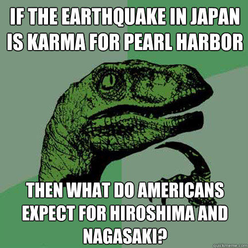 if the earthquake in japan is karma for pearl harbor then what do americans expect for hiroshima and nagasaki? - if the earthquake in japan is karma for pearl harbor then what do americans expect for hiroshima and nagasaki?  Philosoraptor