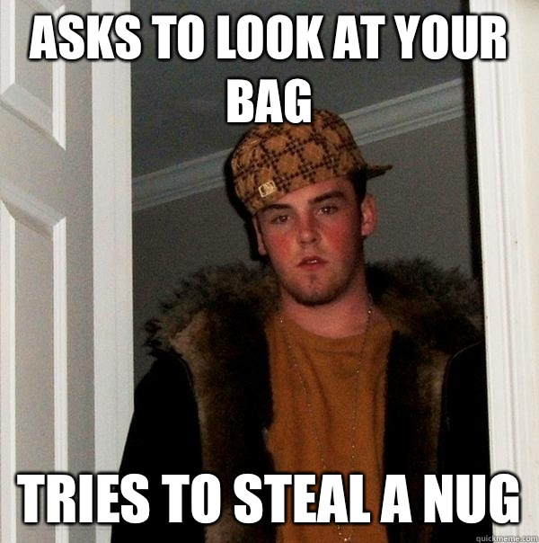 Asks to look at your bag Tries to steal a nug - Asks to look at your bag Tries to steal a nug  Scumbag Steve