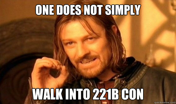 ONE DOES NOT SIMPLY  WALK INTO 221B CON