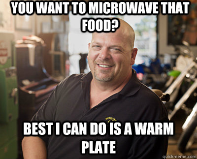 You want to microwave that food? Best I can do is a warm plate  Pawn Stars
