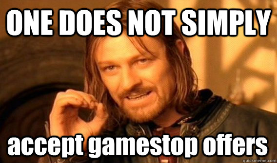 ONE DOES NOT SIMPLY accept gamestop offers - ONE DOES NOT SIMPLY accept gamestop offers  One Does Not Simply