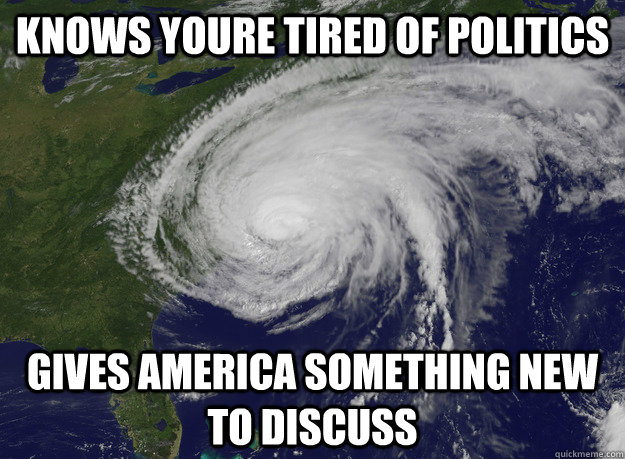 knows youre tired of politics gives america something new to discuss - knows youre tired of politics gives america something new to discuss  Good Guy Hurricane Sandy