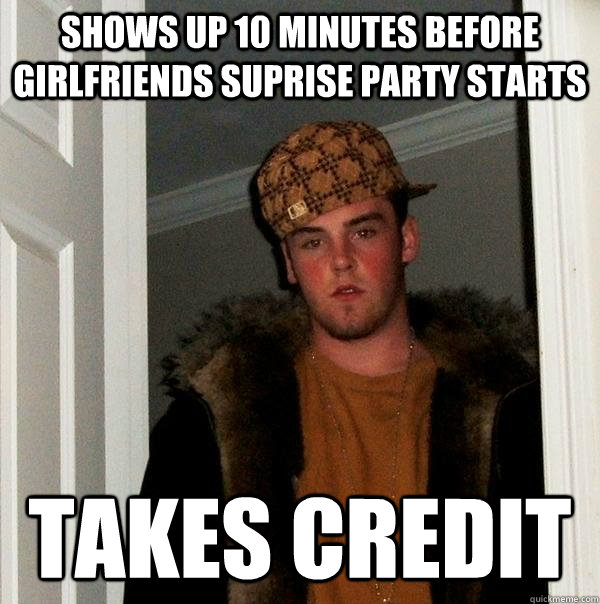 shows up 10 minutes before girlfriends suprise party starts takes credit - shows up 10 minutes before girlfriends suprise party starts takes credit  Scumbag Steve