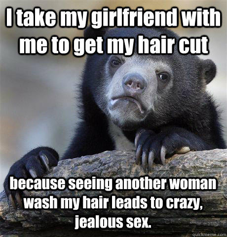 I take my girlfriend with me to get my hair cut because seeing another woman wash my hair leads to crazy, jealous sex. - I take my girlfriend with me to get my hair cut because seeing another woman wash my hair leads to crazy, jealous sex.  Confession Bear
