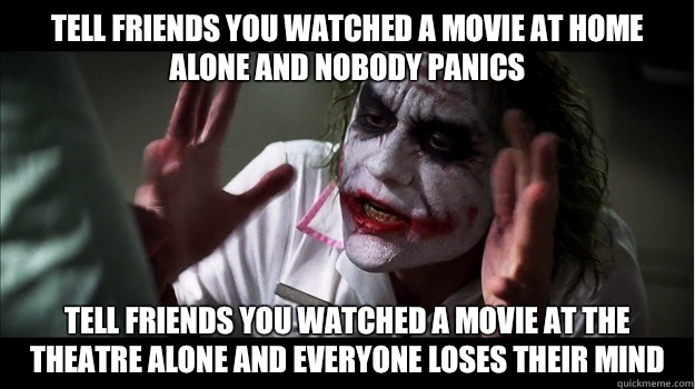 Tell friends you watched a movie at home alone and nobody panics Tell friends you watched a movie at the theatre alone and everyone loses their mind - Tell friends you watched a movie at home alone and nobody panics Tell friends you watched a movie at the theatre alone and everyone loses their mind  Joker Mind Loss