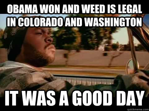 Obama won and weed is legal in Colorado and washington it was a good day