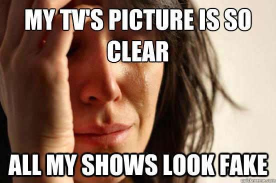 My TV's picture is so clear All my shows look fake - My TV's picture is so clear All my shows look fake  First World Problems