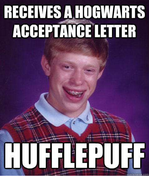 Receives a Hogwarts acceptance letter Hufflepuff - Receives a Hogwarts acceptance letter Hufflepuff  Bad Luck Brian