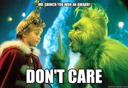 Mr. Grinch you won an award! Don't Care  The Grinch