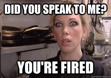 Did you speak to me? YOU'RE FIRED