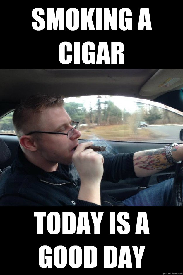 Smoking a cigar Today is a good day - Smoking a cigar Today is a good day  Misc