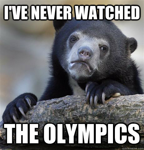 I've never watched the olympics - I've never watched the olympics  Confession Bear