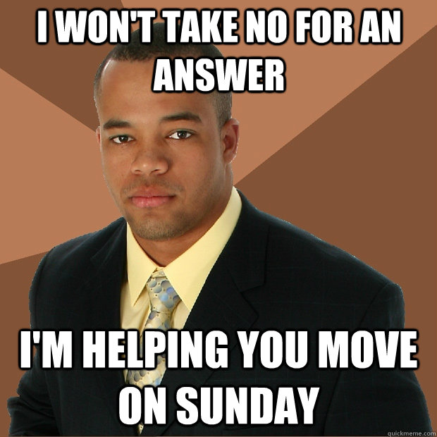 I won't take no for an answer I'm helping you move on sunday  Successful Black Man