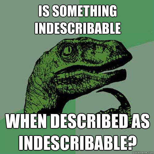is something indescribable when described as indescribable? - is something indescribable when described as indescribable?  Philosoraptor