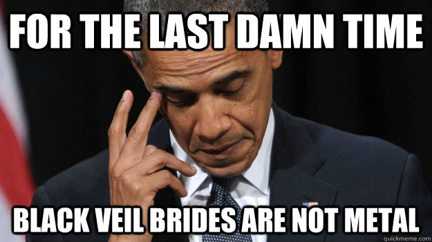 For the last damn time Black veil brides are not metal - For the last damn time Black veil brides are not metal  Disappointed Metal Obama