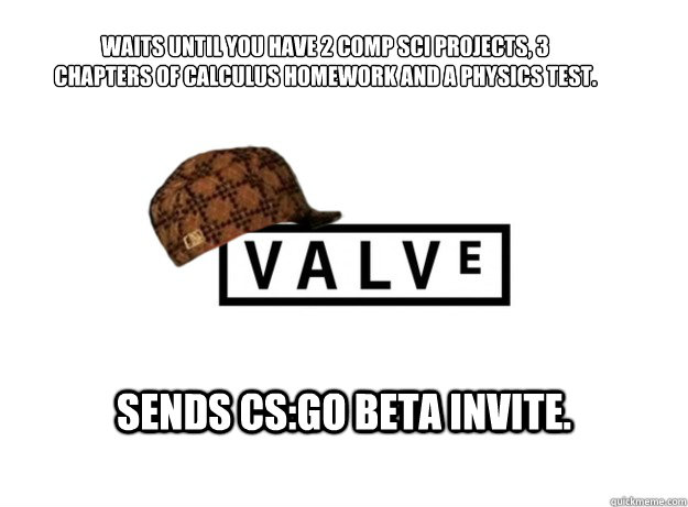 Waits until you have 2 comp sci projects, 3 chapters of calculus homework and a physics test.  Sends CS:GO beta invite.