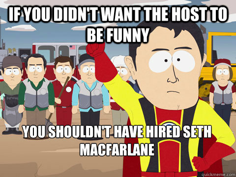 If you didn't want the host to be funny you shouldn't have hired Seth Macfarlane - If you didn't want the host to be funny you shouldn't have hired Seth Macfarlane  Captain Hindsight
