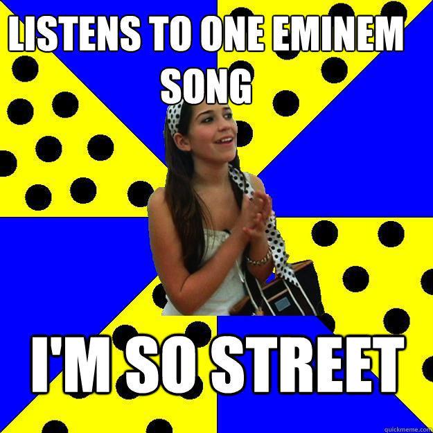 Listens to one eminem song I'm so street  Sheltered Suburban Kid