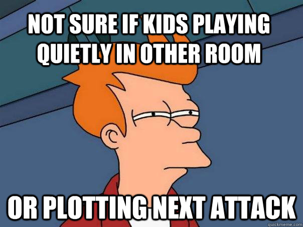 Not sure if kids playing quietly in other room or plotting next attack - Not sure if kids playing quietly in other room or plotting next attack  Futurama Fry